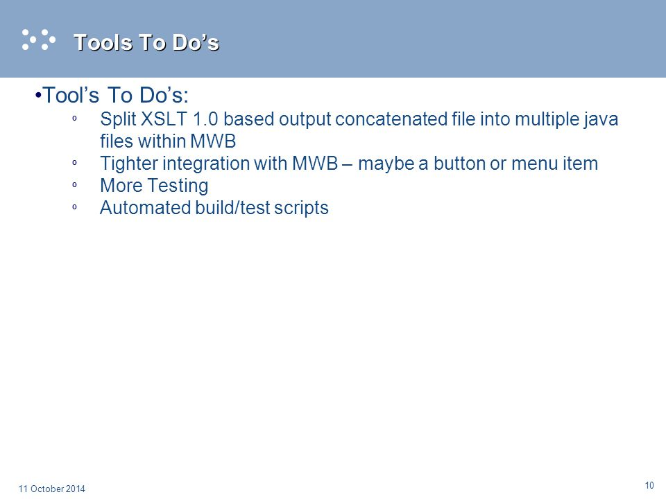 10 11 October 2014 Tools To Do's Tool's To Do's: º Split XSLT 1.0 based output concatenated file into multiple java files within MWB º Tighter integra