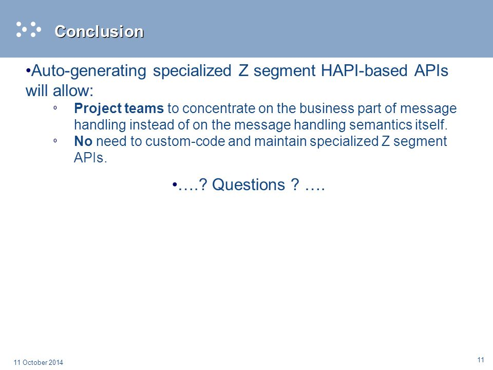 11 11 October 2014 Conclusion Auto-generating specialized Z segment HAPI-based APIs will allow: º Project teams to concentrate on the business part of