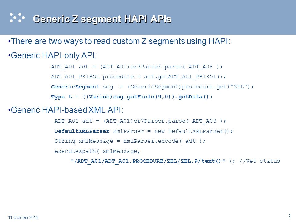 3 11 October 2014 Generated specialized Z segment APIs XSLT auto-generates Java specialized Z segment APIs based on HAPI using: º Input: MWB Conformance Profile for all VA Z segments º Process: XSLT takes conformance profile as an input and creates a java class source file with specializes APIs based on HAPI for each Z segment in conformance profile º Result: Specialized Z segment APIs based on HAPI for each custom Z segment in the conformance profile Pros: º Generates add-on java classes in seconds º No need to custom-code each Z segment º Uses HAPI infrastructure / No changes to existing HAPI libs – minimal work º Can be incorporated into MWB º Generates single Java API for all HeV efforts to use when working with Z segments