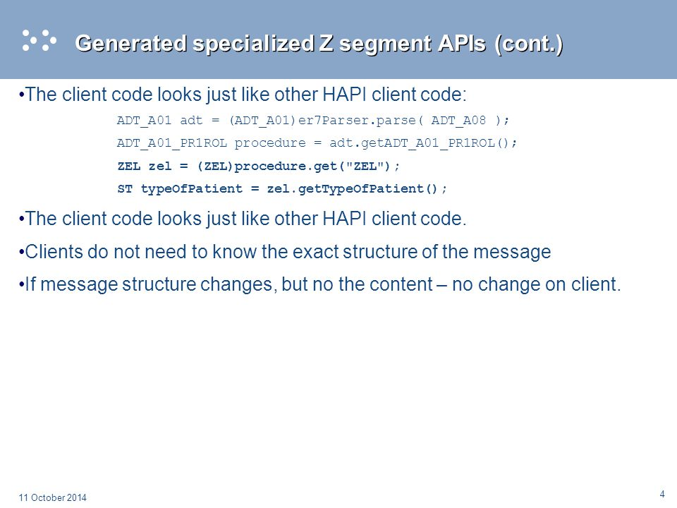 4 11 October 2014 Generated specialized Z segment APIs (cont.) The client code looks just like other HAPI client code: ADT_A01 adt = (ADT_A01)er7Parse