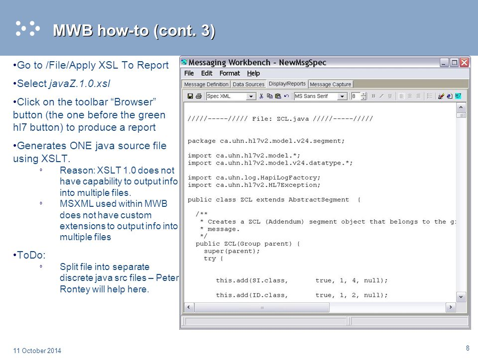 9 11 October 2014 Standalone how-to Download and unpack Saxon8 from http://saxon.sourceforge.net/http://saxon.sourceforge.net/ Input: safe MWB generated HL7 Conformance Profile as explained in previous slides into a separate xml file (example: VHAZSegmentCPs.xml).