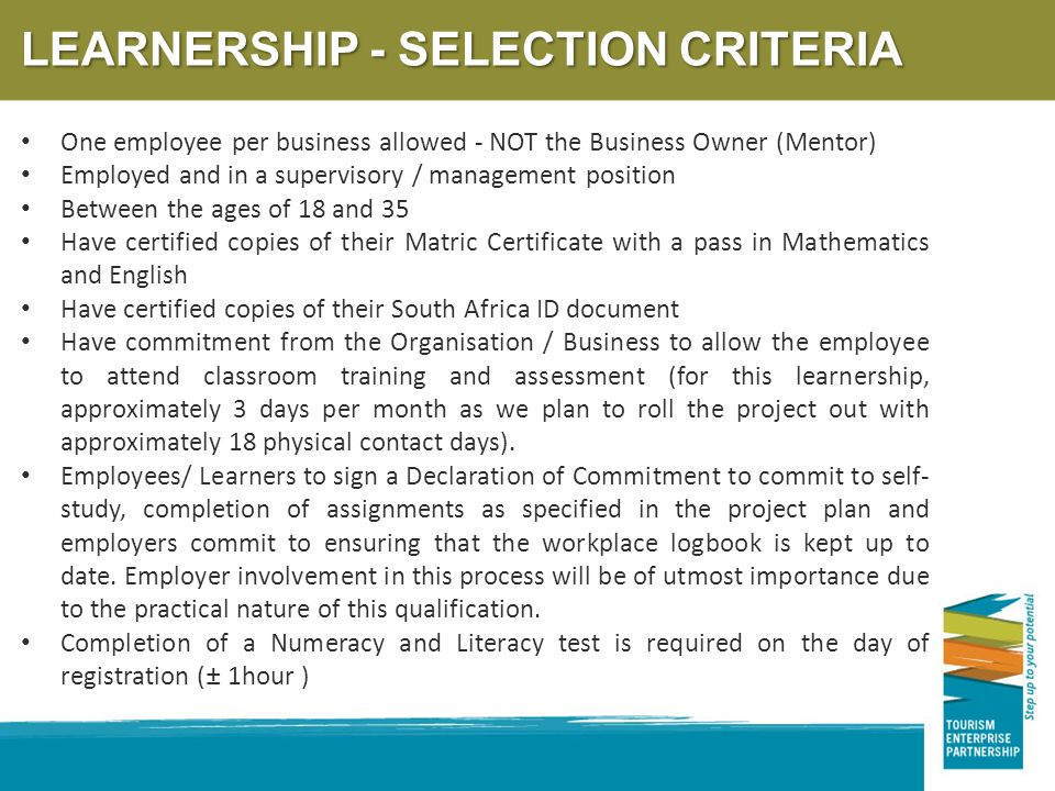 LEARNERSHIP - SELECTION CRITERIA One employee per business allowed - NOT the Business Owner (Mentor) Employed and in a supervisory / management position Between the ages of 18 and 35 Have certified copies of their Matric Certificate with a pass in Mathematics and English Have certified copies of their South Africa ID document Have commitment from the Organisation / Business to allow the employee to attend classroom training and assessment (for this learnership, approximately 3 days per month as we plan to roll the project out with approximately 18 physical contact days).