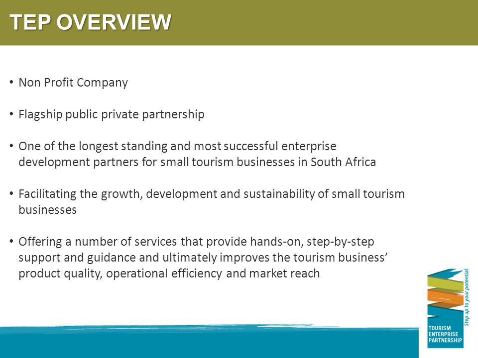 TEP OVERVIEW Non Profit Company Flagship public private partnership One of the longest standing and most successful enterprise development partners for small tourism businesses in South Africa Facilitating the growth, development and sustainability of small tourism businesses Offering a number of services that provide hands-on, step-by-step support and guidance and ultimately improves the tourism business' product quality, operational efficiency and market reach