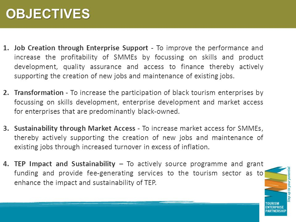 OBJECTIVES 1.Job Creation through Enterprise Support - To improve the performance and increase the profitability of SMMEs by focussing on skills and product development, quality assurance and access to finance thereby actively supporting the creation of new jobs and maintenance of existing jobs.