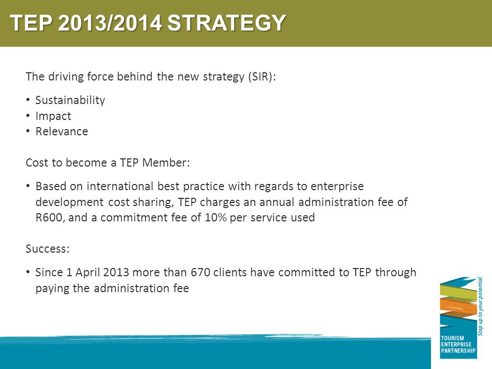 TEP 2013/2014 STRATEGY The driving force behind the new strategy (SIR): Sustainability Impact Relevance Cost to become a TEP Member: Based on international best practice with regards to enterprise development cost sharing, TEP charges an annual administration fee of R600, and a commitment fee of 10% per service used Success: Since 1 April 2013 more than 670 clients have committed to TEP through paying the administration fee