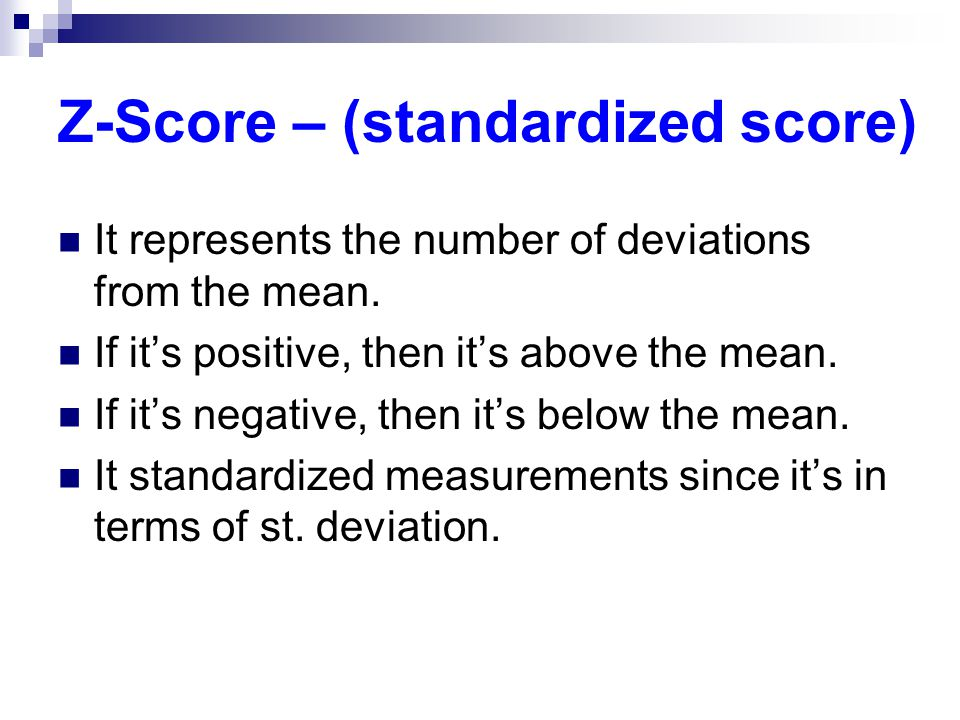Z-Score – (standardized score) It represents the number of deviations from the mean.
