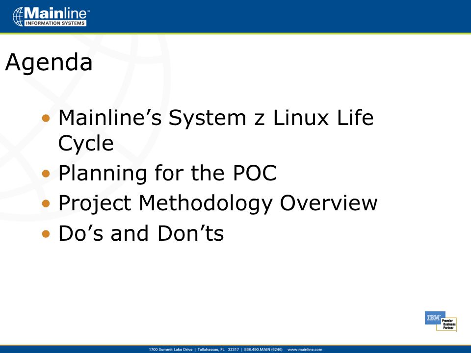 Agenda Mainline's System z Linux Life Cycle Planning for the POC Project Methodology Overview Do's and Don'ts