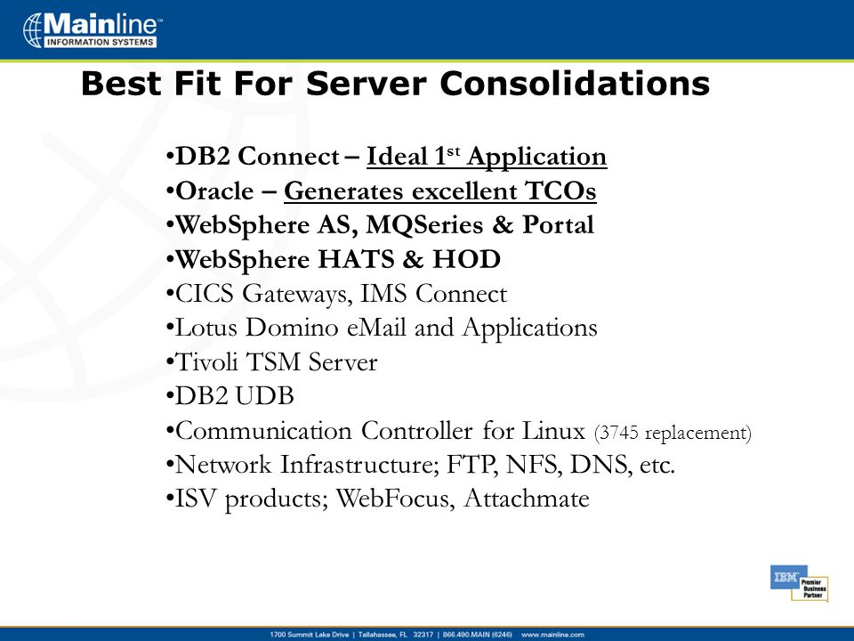 DB2 Connect – Ideal 1 st Application Oracle – Generates excellent TCOs WebSphere AS, MQSeries & Portal WebSphere HATS & HOD CICS Gateways, IMS Connect Lotus Domino eMail and Applications Tivoli TSM Server DB2 UDB Communication Controller for Linux (3745 replacement) Network Infrastructure; FTP, NFS, DNS, etc.