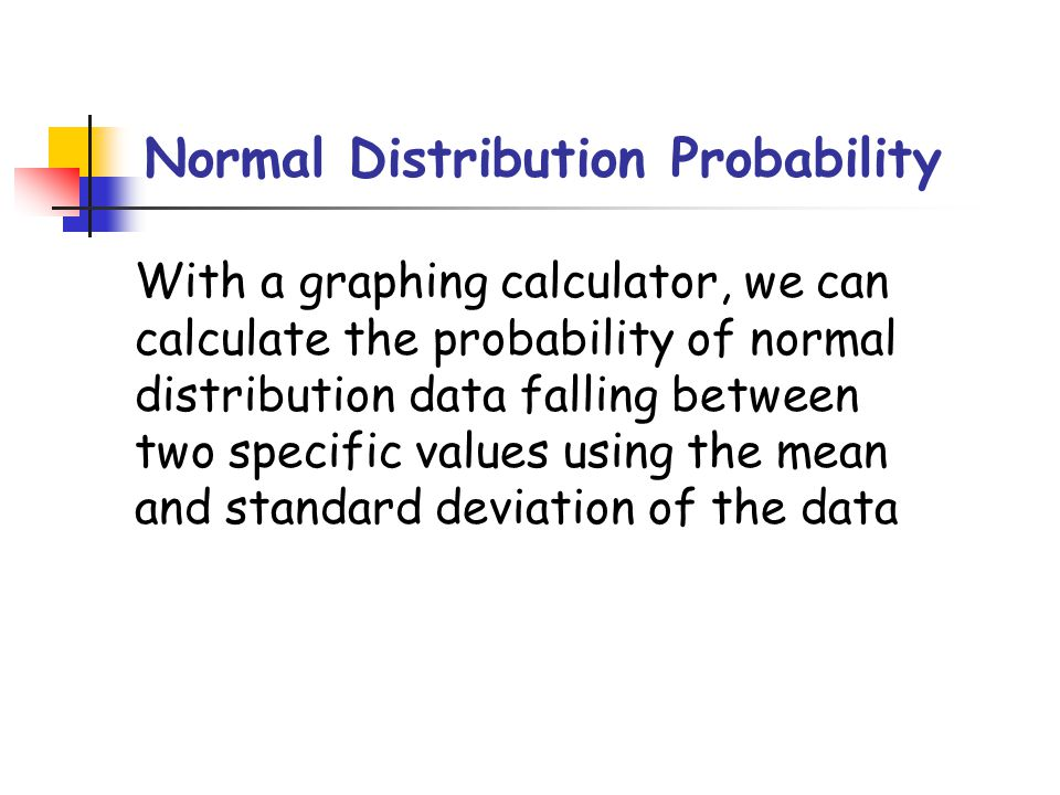 Normal Distribution Probability With a graphing calculator, we can calculate the probability of normal distribution data falling between two specific