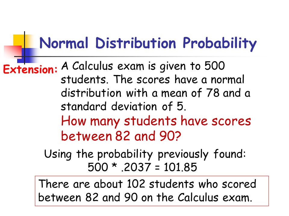 Normal Distribution Probability A Calculus exam is given to 500 students. The scores have a normal distribution with a mean of 78 and a standard devia