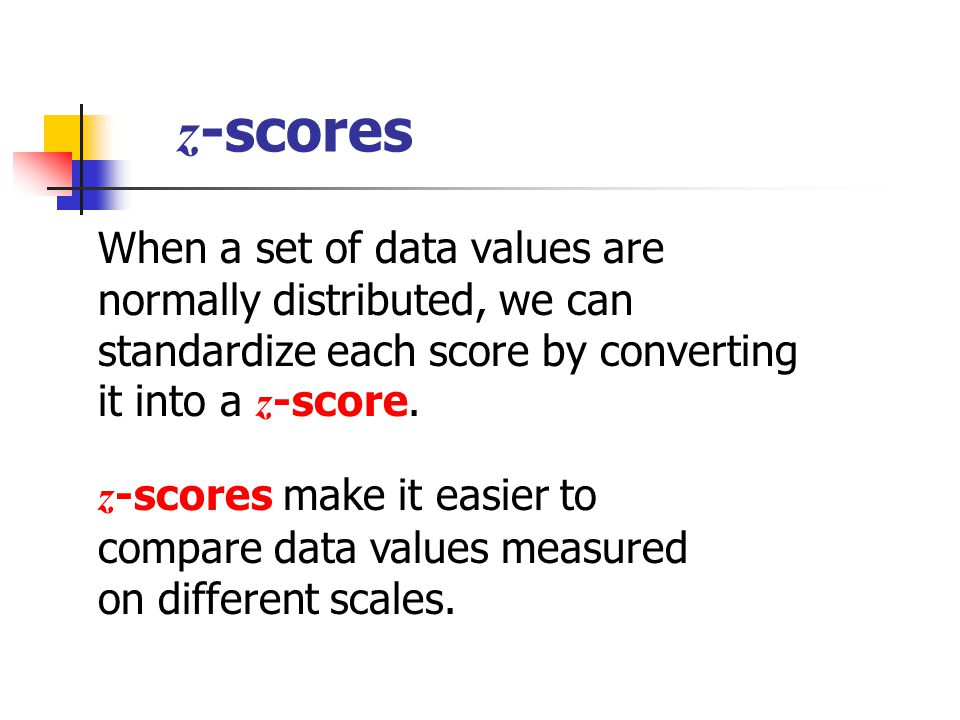 z -scores When a set of data values are normally distributed, we can standardize each score by converting it into a z -score. z -scores make it easier