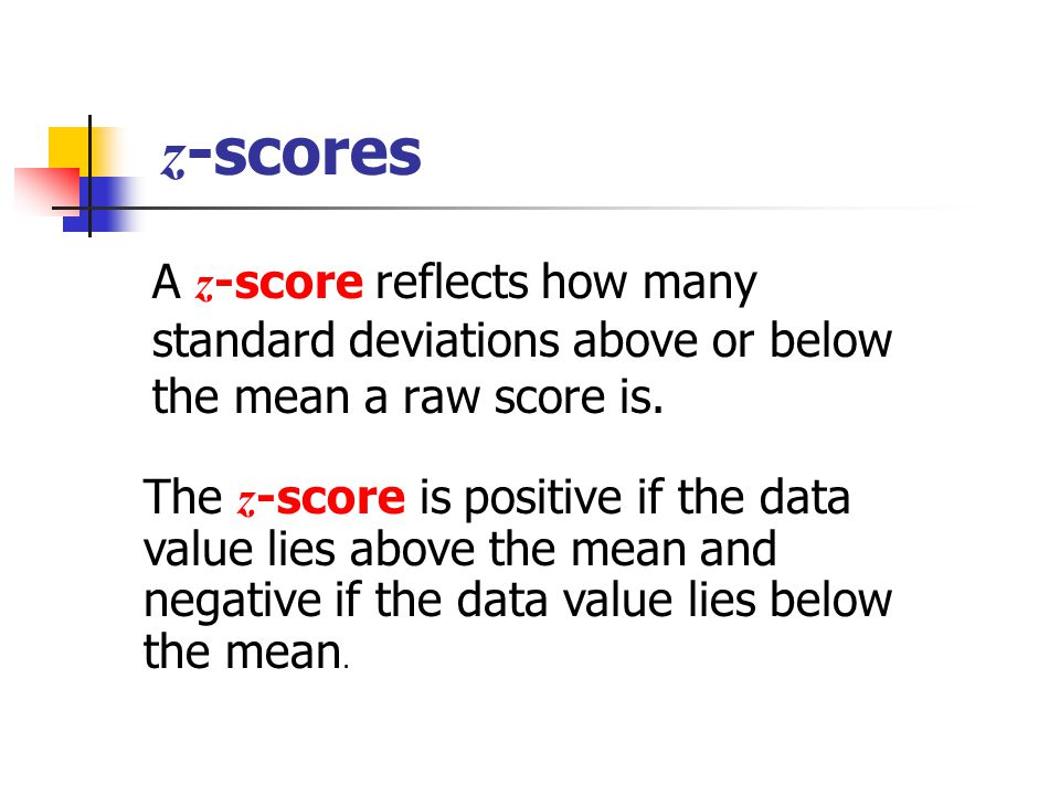 z -scores A z -score reflects how many standard deviations above or below the mean a raw score is. The z -score is positive if the data value lies abo