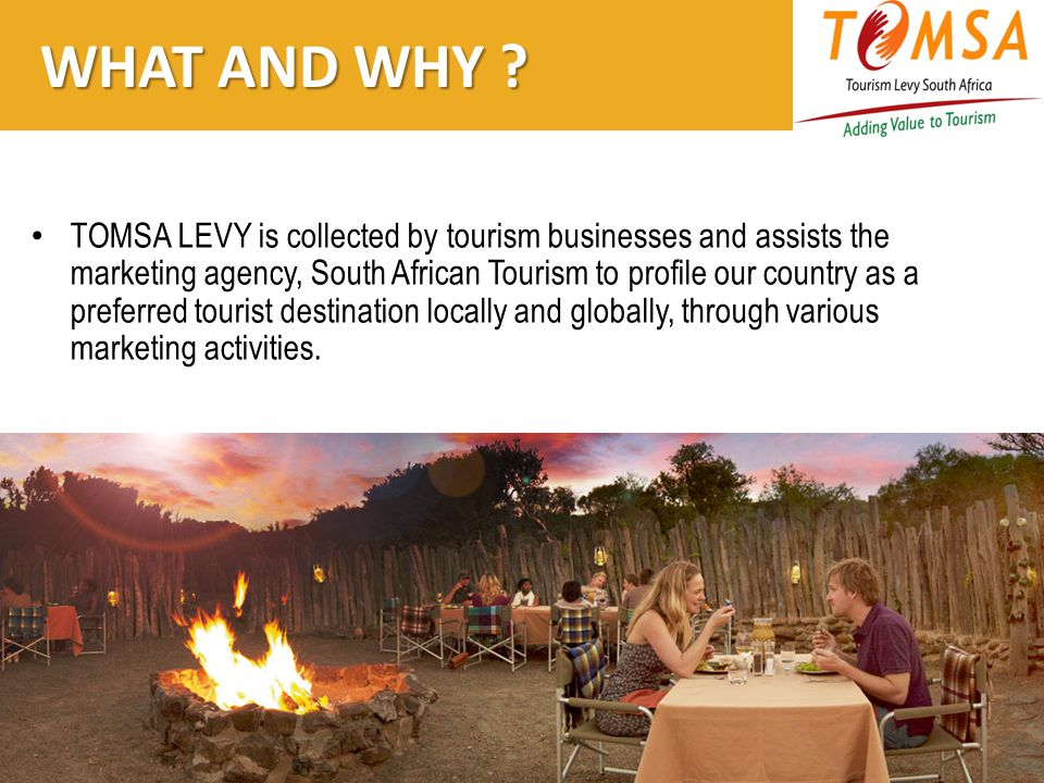 WHAT AND WHY ? WHAT AND WHY ? TOMSA LEVY is collected by tourism businesses and assists the marketing agency, South African Tourism to profile our cou