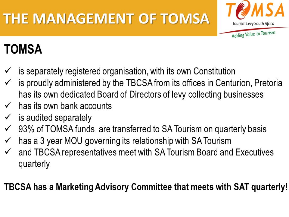 THE MANAGEMENT OF TOMSA TOMSA is separately registered organisation, with its own Constitution is proudly administered by the TBCSA from its offices in Centurion, Pretoria has its own dedicated Board of Directors of levy collecting businesses has its own bank accounts is audited separately 93% of TOMSA funds are transferred to SA Tourism on quarterly basis has a 3 year MOU governing its relationship with SA Tourism and TBCSA representatives meet with SA Tourism Board and Executives quarterly TBCSA has a Marketing Advisory Committee that meets with SAT quarterly!