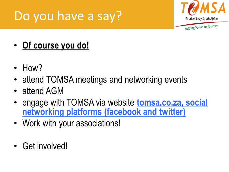 Do you have a say? Of course you do! How? attend TOMSA meetings and networking events attend AGM engage with TOMSA via website tomsa.co.za, social net