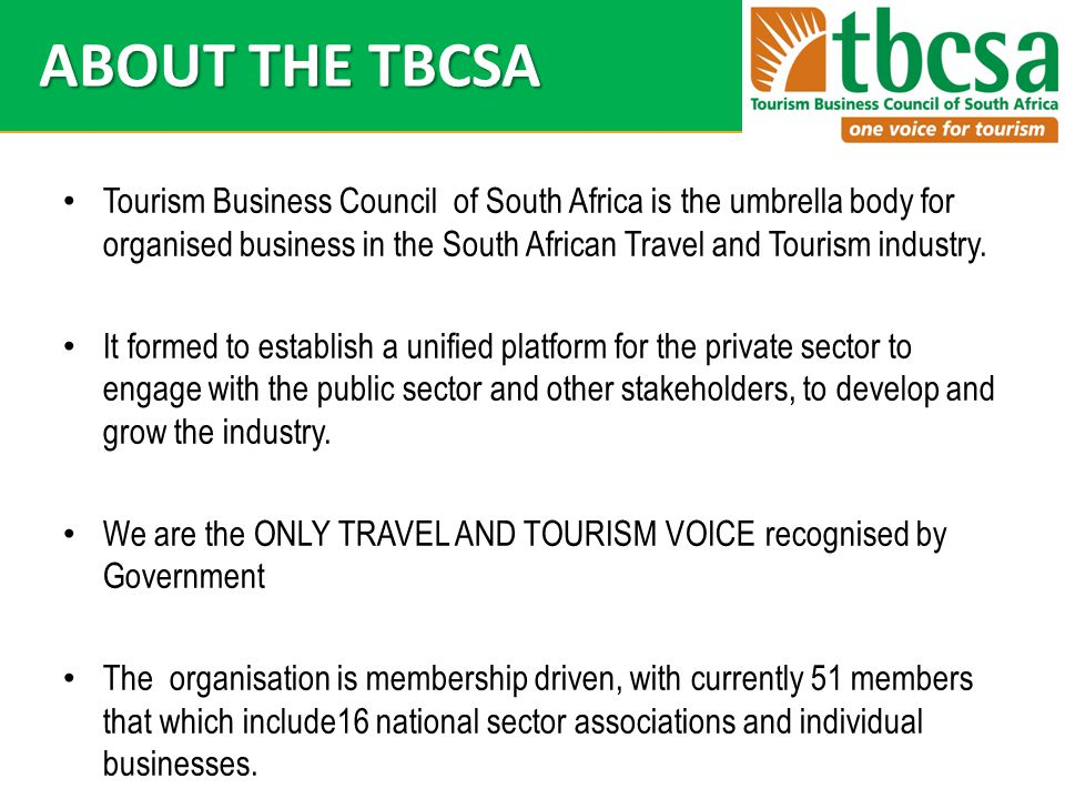 ABOUT THE TBCSA Tourism Business Council of South Africa is the umbrella body for organised business in the South African Travel and Tourism industry.