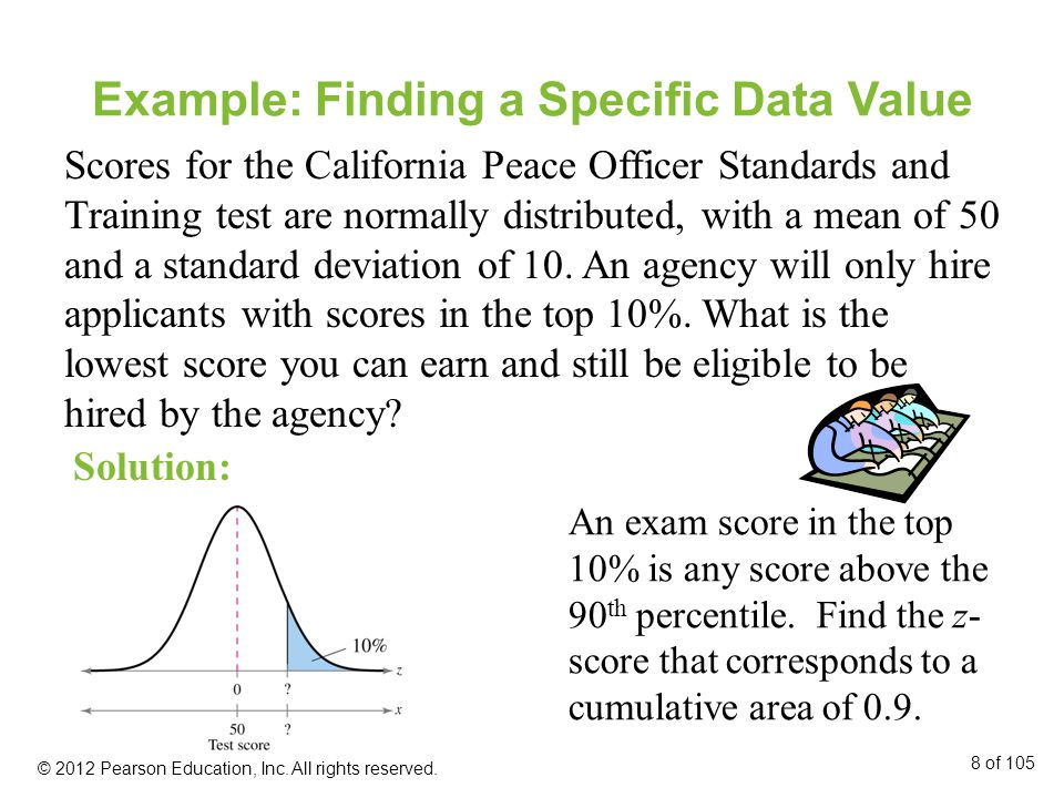 Example: Finding a Specific Data Value Scores for the California Peace Officer Standards and Training test are normally distributed, with a mean of 50 and a standard deviation of 10.