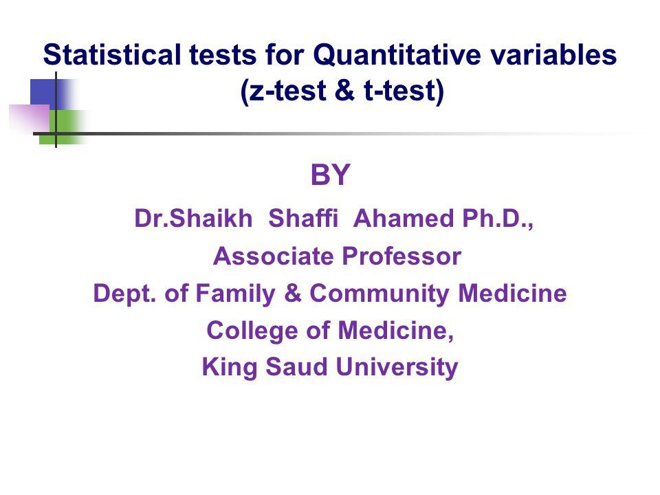 Statistical tests for Quantitative variables (z-test & t-test) BY Dr.Shaikh Shaffi Ahamed Ph.D., Associate Professor Dept.