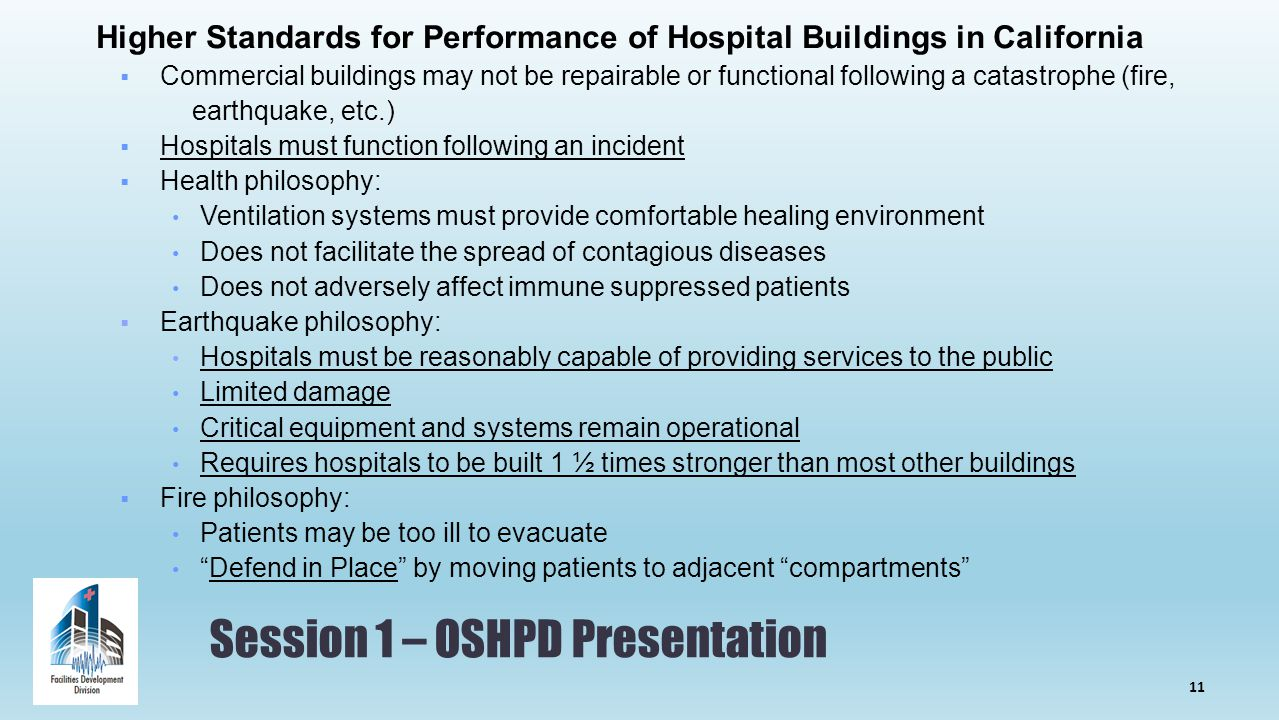 Session 1 – OSHPD Presentation Higher Standards for Performance of Hospital Buildings in California  Commercial buildings may not be repairable or functional following a catastrophe (fire, earthquake, etc.)  Hospitals must function following an incident  Health philosophy: Ventilation systems must provide comfortable healing environment Does not facilitate the spread of contagious diseases Does not adversely affect immune suppressed patients  Earthquake philosophy: Hospitals must be reasonably capable of providing services to the public Limited damage Critical equipment and systems remain operational Requires hospitals to be built 1 ½ times stronger than most other buildings  Fire philosophy: Patients may be too ill to evacuate Defend in Place by moving patients to adjacent compartments 11