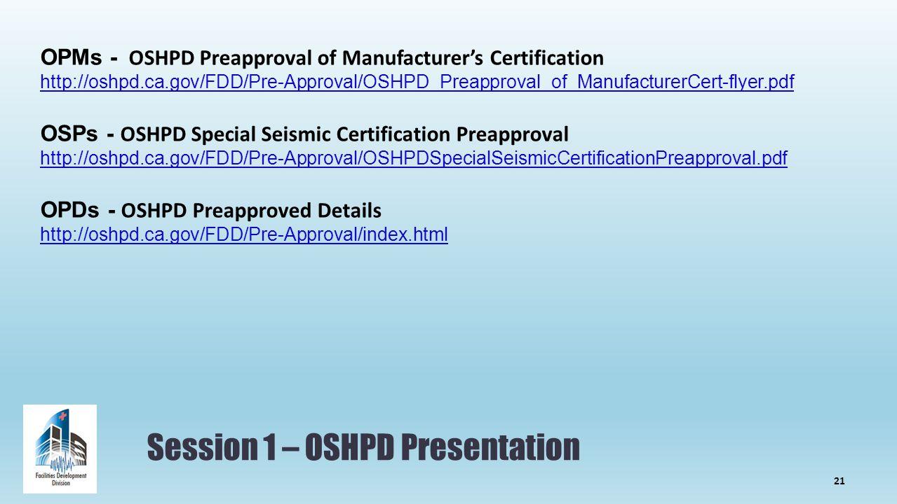 Session 1 – OSHPD Presentation OPMs - OSHPD Preapproval of Manufacturer's Certification http://oshpd.ca.gov/FDD/Pre-Approval/OSHPD_Preapproval_of_ManufacturerCert-flyer.pdf OSPs - OSHPD Special Seismic Certification Preapproval http://oshpd.ca.gov/FDD/Pre-Approval/OSHPDSpecialSeismicCertificationPreapproval.pdf OPDs - OSHPD Preapproved Details http://oshpd.ca.gov/FDD/Pre-Approval/index.html 21