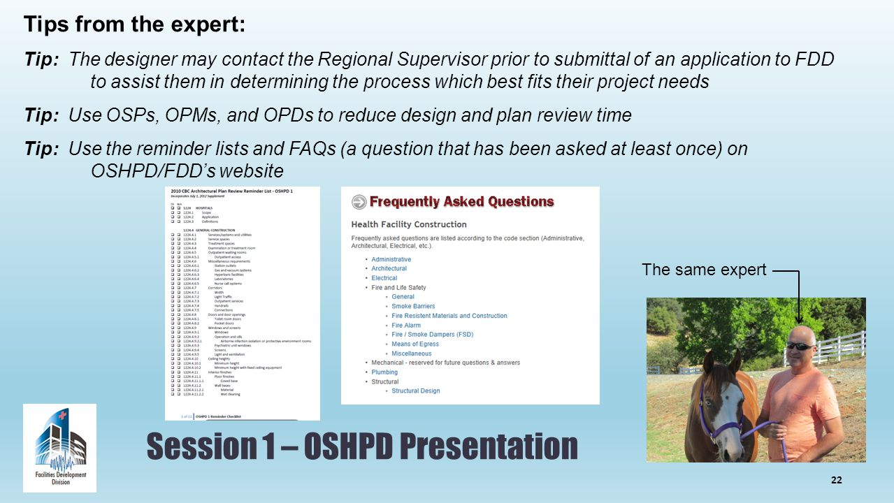 Session 1 – OSHPD Presentation Tips from the expert: Tip: The designer may contact the Regional Supervisor prior to submittal of an application to FDD to assist them in determining the process which best fits their project needs Tip: Use OSPs, OPMs, and OPDs to reduce design and plan review time Tip: Use the reminder lists and FAQs (a question that has been asked at least once) on OSHPD/FDD's website The same expert 22