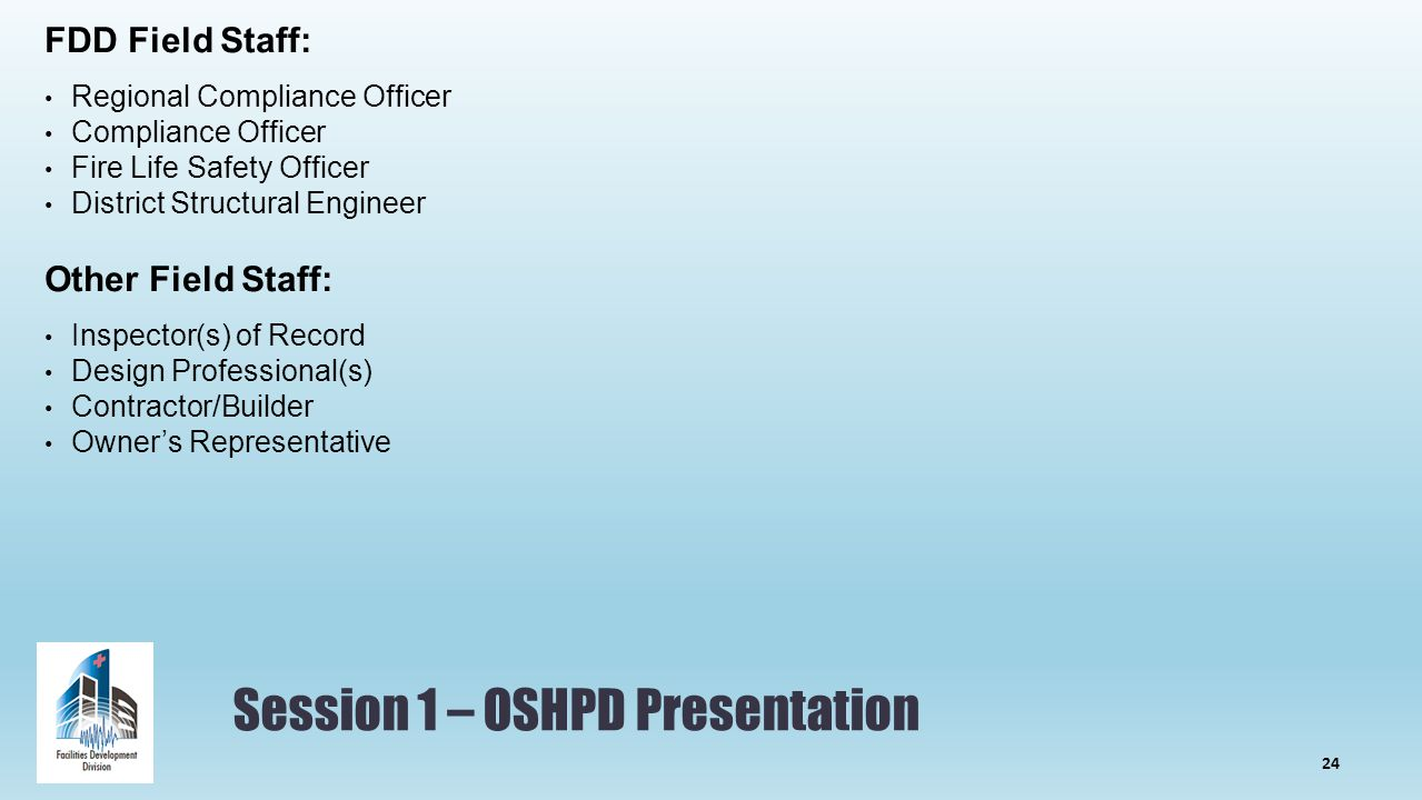 Session 1 – OSHPD Presentation FDD Field Staff: Regional Compliance Officer Compliance Officer Fire Life Safety Officer District Structural Engineer Other Field Staff: Inspector(s) of Record Design Professional(s) Contractor/Builder Owner's Representative 24