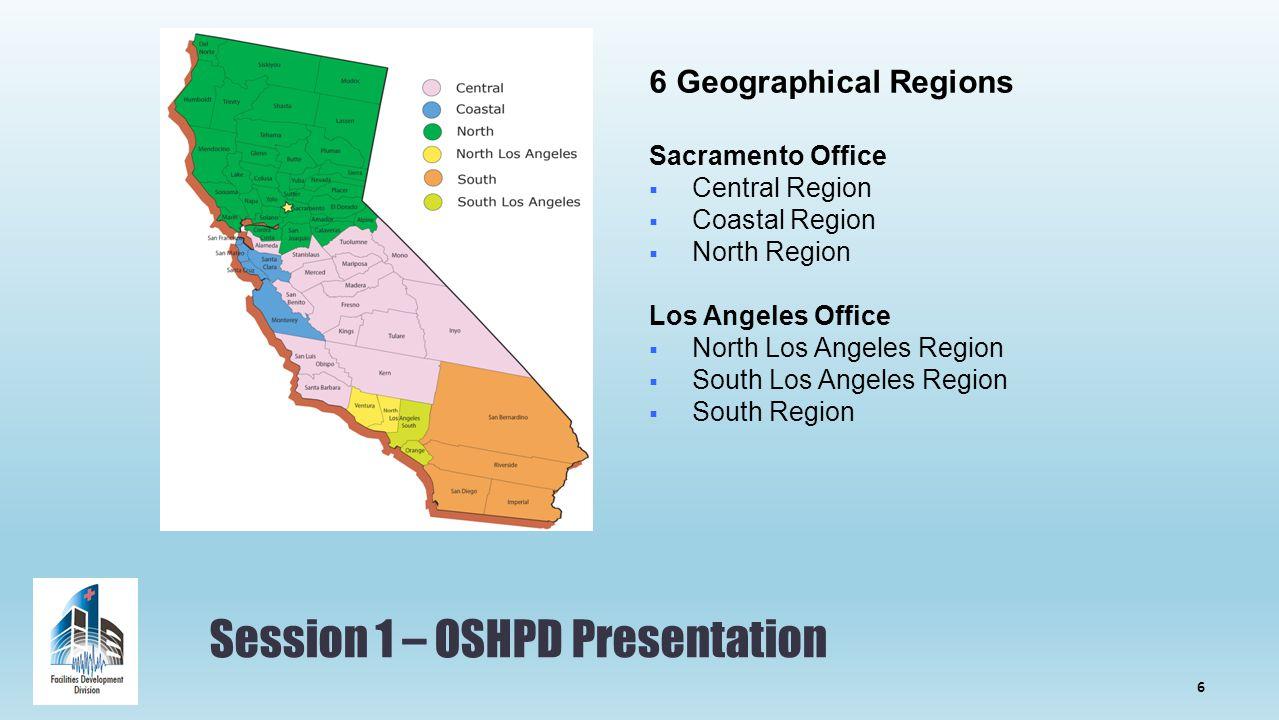Session 1 – OSHPD Presentation 6 Geographical Regions Sacramento Office  Central Region  Coastal Region  North Region Los Angeles Office  North Los Angeles Region  South Los Angeles Region  South Region 6