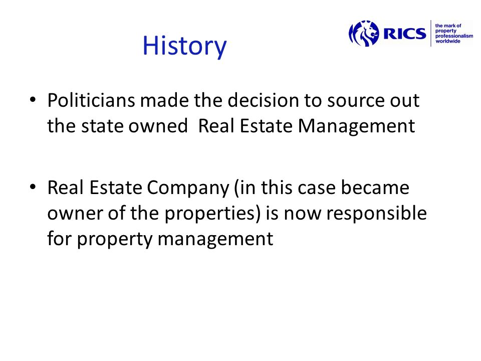 History Politicians made the decision to source out the state owned Real Estate Management Real Estate Company (in this case became owner of the properties) is now responsible for property management