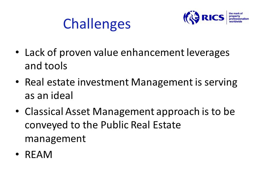 Challenges Lack of proven value enhancement leverages and tools Real estate investment Management is serving as an ideal Classical Asset Management approach is to be conveyed to the Public Real Estate management REAM