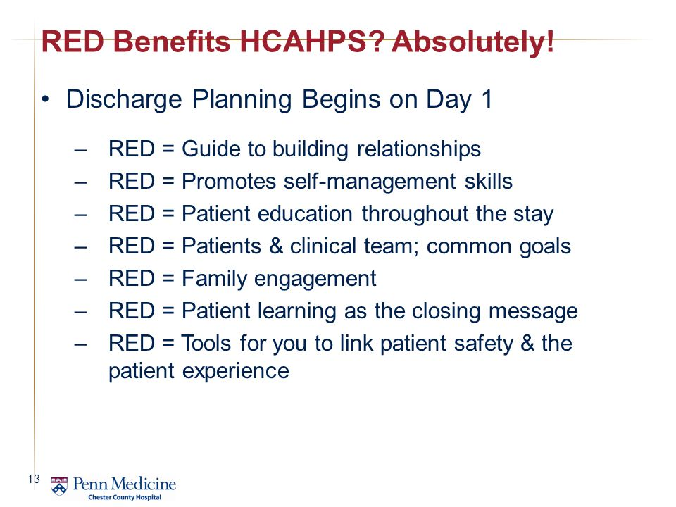 Discharge Planning Begins on Day 1 – RED = Guide to building relationships – RED = Promotes self-management skills – RED = Patient education throughout the stay – RED = Patients & clinical team; common goals – RED = Family engagement – RED = Patient learning as the closing message – RED = Tools for you to link patient safety & the patient experience RED Benefits HCAHPS.
