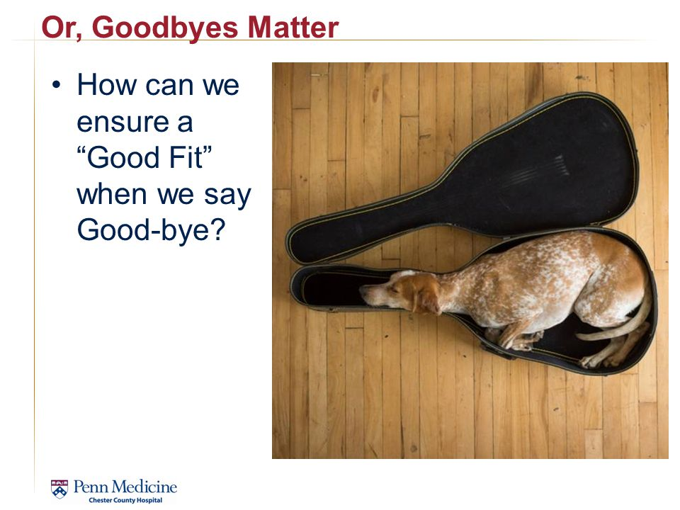 Or, Goodbyes Matter How can we ensure a Good Fit when we say Good-bye?