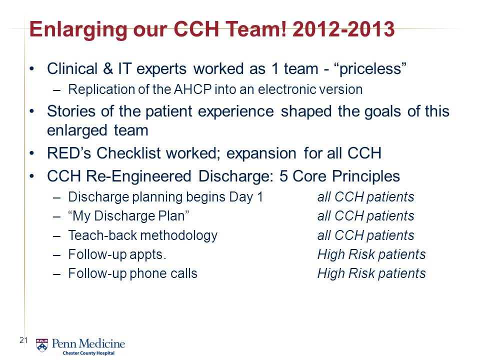 Clinical & IT experts worked as 1 team - priceless –Replication of the AHCP into an electronic version Stories of the patient experience shaped the goals of this enlarged team RED's Checklist worked; expansion for all CCH CCH Re-Engineered Discharge: 5 Core Principles –Discharge planning begins Day 1 all CCH patients – My Discharge Plan all CCH patients –Teach-back methodology all CCH patients –Follow-up appts.