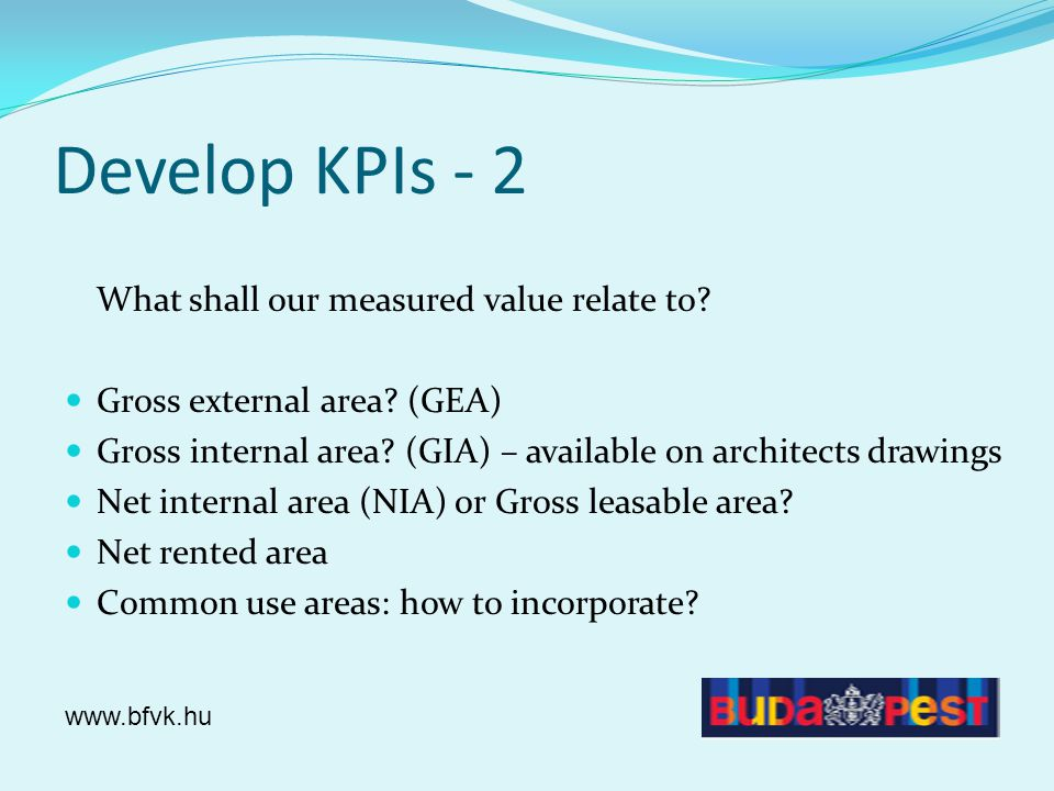 Develop KPIs - 2 What shall our measured value relate to? Gross external area? (GEA) Gross internal area? (GIA) – available on architects drawings Net
