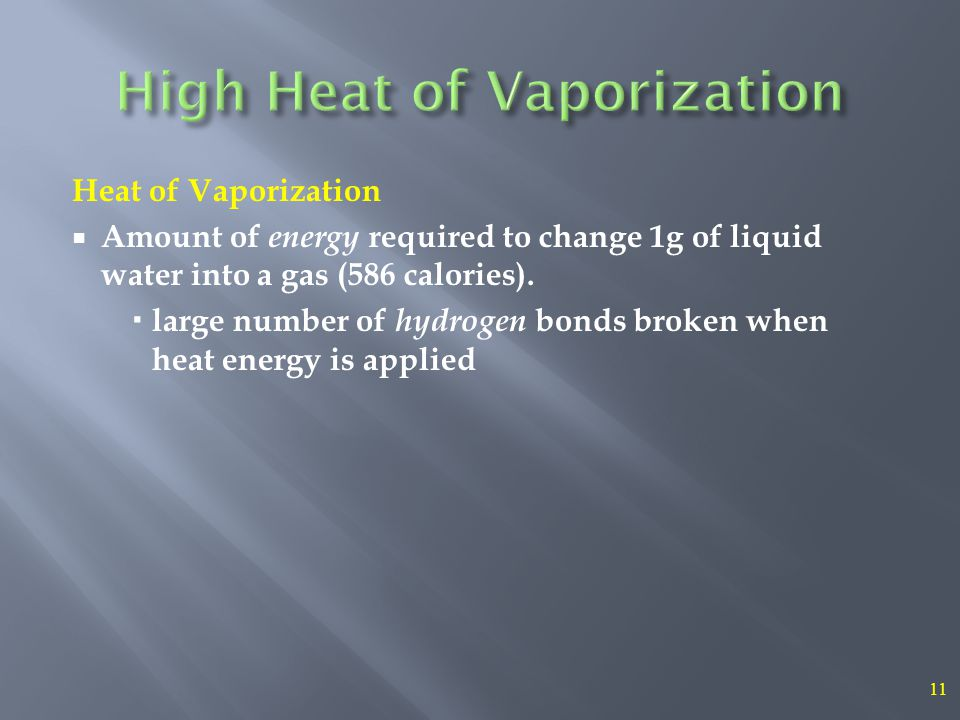 11 Heat of Vaporization  Amount of energy required to change 1g of liquid water into a gas (586 calories).