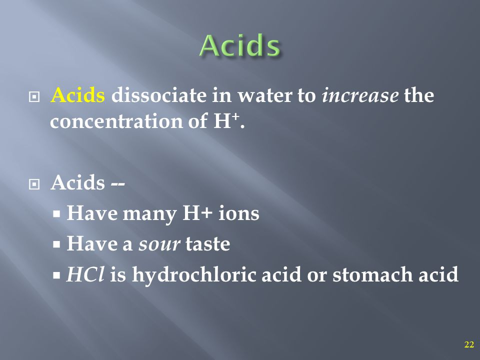 22  Acids dissociate in water to increase the concentration of H +.