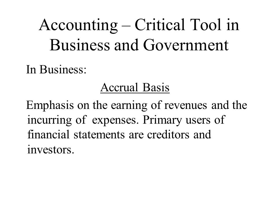 Accounting – Critical Tool in Business and Government In Business: Accrual Basis Emphasis on the earning of revenues and the incurring of expenses. Pr