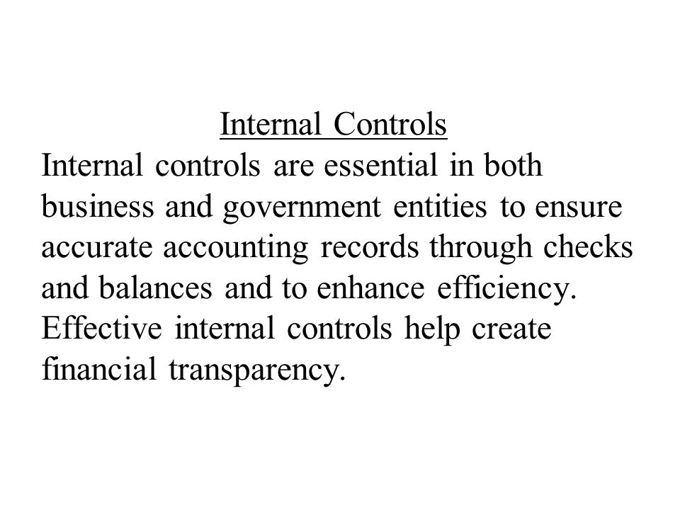 Internal Controls Internal controls are essential in both business and government entities to ensure accurate accounting records through checks and ba