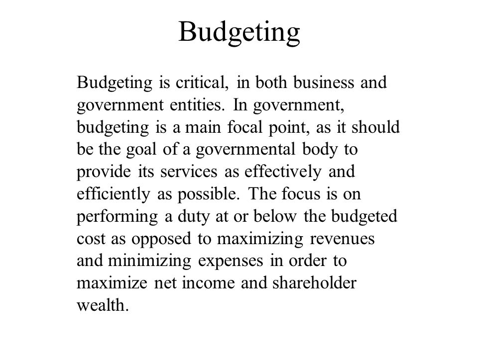 Budgeting Budgeting is critical, in both business and government entities. In government, budgeting is a main focal point, as it should be the goal of