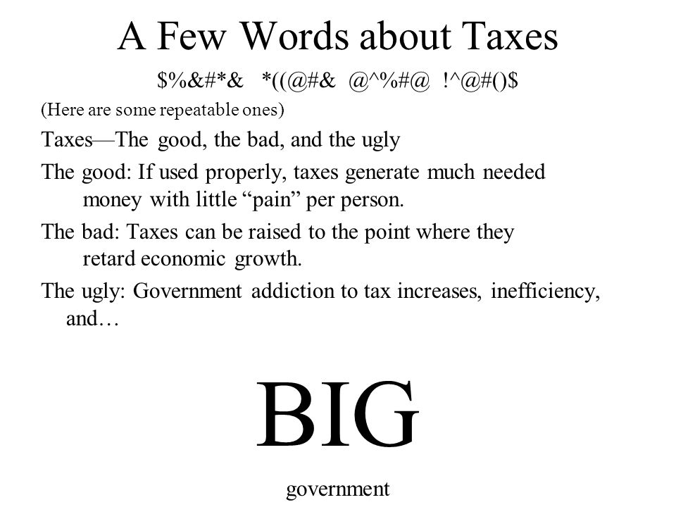 A Few Words about Taxes $%&#*& *((@#& @^%#@ !^@#()$ (Here are some repeatable ones) Taxes—The good, the bad, and the ugly The good: If used properly,
