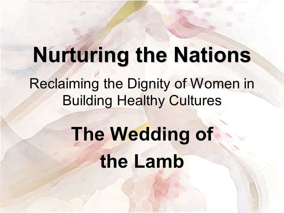 Nurturing the Nations Nurturing the Nations Reclaiming the Dignity of Women in Building Healthy Cultures The Wedding of the Lamb