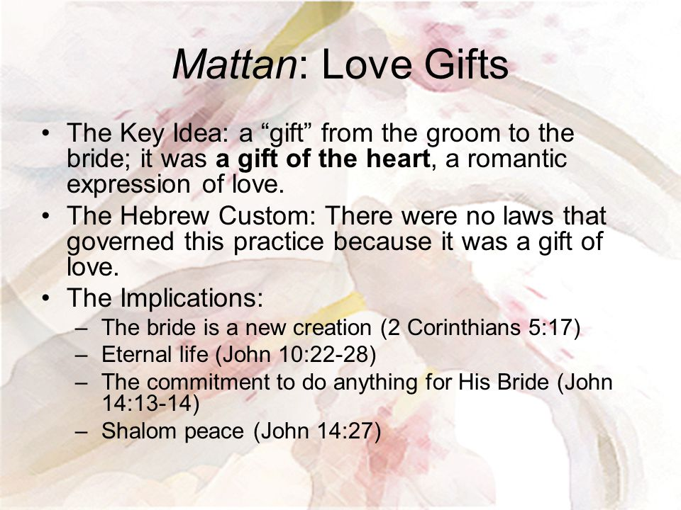 """Mattan: Love Gifts The Key Idea: a """"gift"""" from the groom to the bride; it was a gift of the heart, a romantic expression of love. The Hebrew Custom: T"""