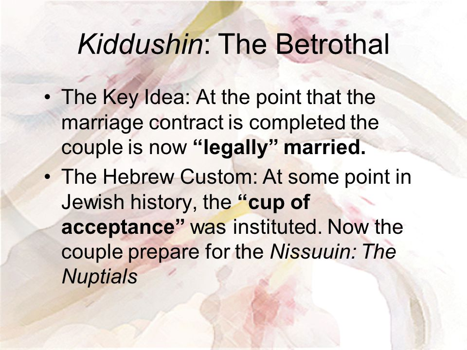 """Kiddushin: The Betrothal The Key Idea: At the point that the marriage contract is completed the couple is now """"legally"""" married. The Hebrew Custom: At"""