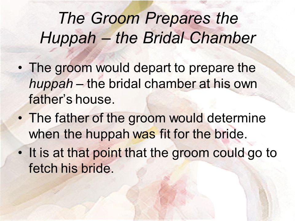 The Groom Prepares the Huppah – the Bridal Chamber The groom would depart to prepare the huppah – the bridal chamber at his own father's house. The fa