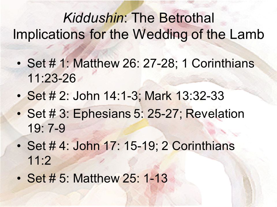 Kiddushin: The Betrothal Implications for the Wedding of the Lamb Set # 1: Matthew 26: 27-28; 1 Corinthians 11:23-26 Set # 2: John 14:1-3; Mark 13:32-