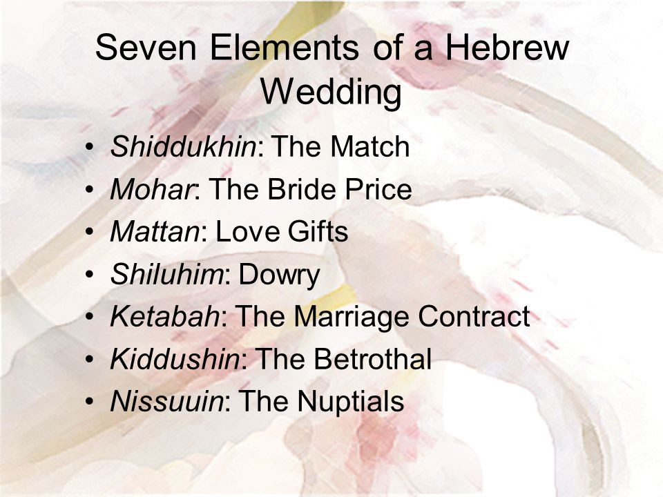 Seven Elements of a Hebrew Wedding Shiddukhin: The Match Mohar: The Bride Price Mattan: Love Gifts Shiluhim: Dowry Ketabah: The Marriage Contract Kidd