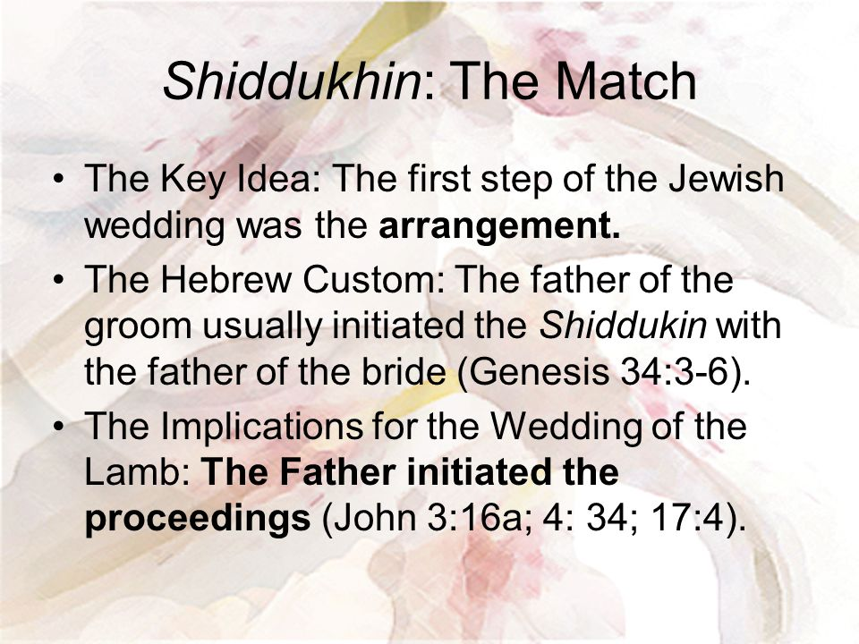Shiddukhin: The Match The Key Idea: The first step of the Jewish wedding was the arrangement. The Hebrew Custom: The father of the groom usually initi
