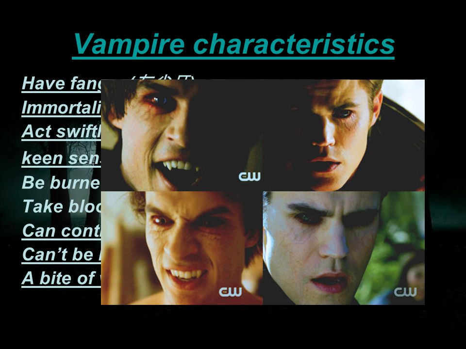Vampire characteristics Have fangs ( 有尖牙 ) Immortality ( 永生 ) Act swiftly keen senses Be burned in the sunshine Take blood for a living Can control human's mind Can't be hurted unless by wooden things A bite of werewolf will be deadly to a vampire