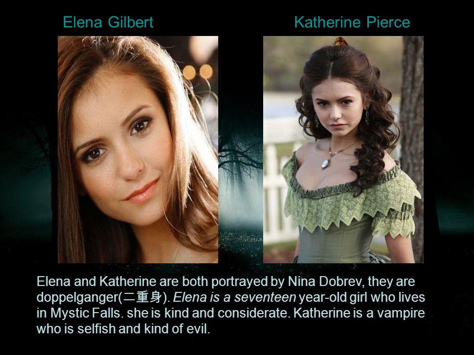 Elena GilbertKatherine Pierce Elena and Katherine are both portrayed by Nina Dobrev, they are doppelganger( 二重身 ).