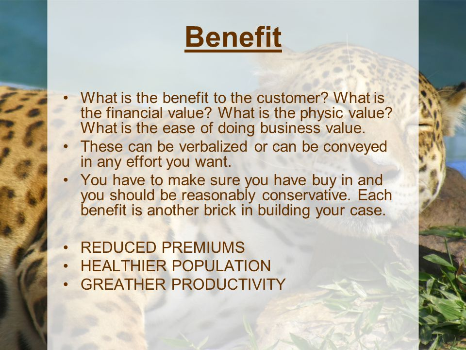 Benefit What is the benefit to the customer? What is the financial value? What is the physic value? What is the ease of doing business value. These ca