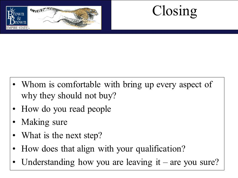 Closing Whom is comfortable with bring up every aspect of why they should not buy? How do you read people Making sure What is the next step? How does